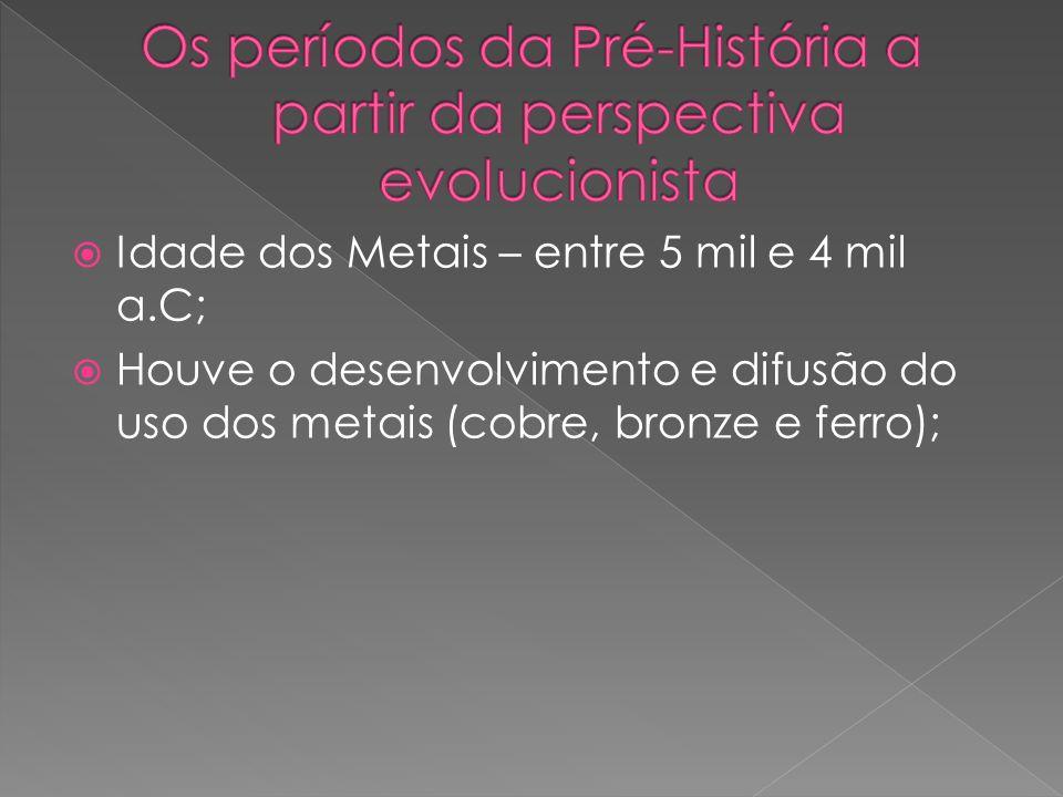 Idade dos Metais – entre 5 mil e 4 mil a.C; Houve o desenvolvimento e difusão do uso dos metais (cobre, bronze e ferro);