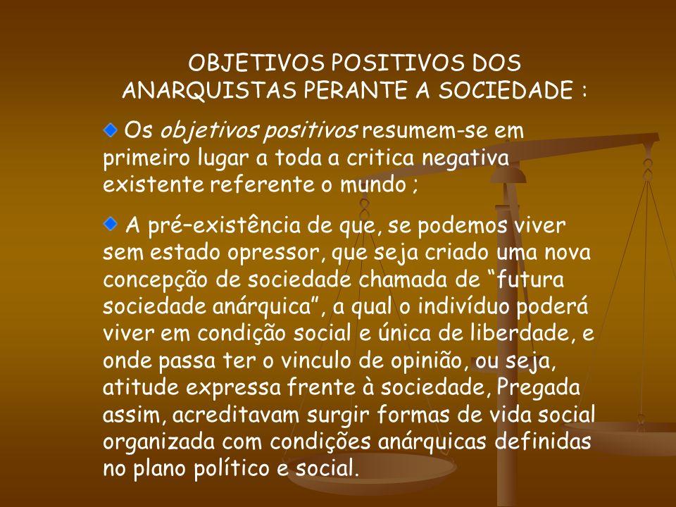 OS OBJETIVOS DOS ANARQUISTAS: Os anarquistas tinham objetivos POSITIVOS E NEGATIVOS CONTRUTIVOS A SOCIEDADE: