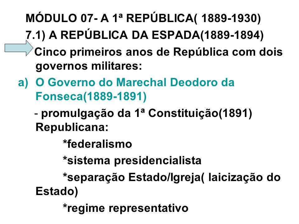 MÓDULO 07- A 1ª REPÚBLICA( 1889-1930) 7.1) A REPÚBLICA DA ESPADA(1889-1894) Cinco primeiros anos de República com dois governos militares: a)O Governo