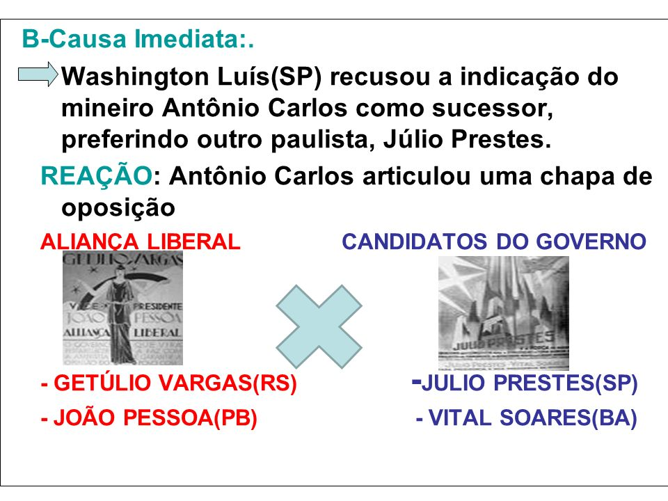 B-Causa Imediata:. –Washington Luís(SP) recusou a indicação do mineiro Antônio Carlos como sucessor, preferindo outro paulista, Júlio Prestes. REAÇÃO:
