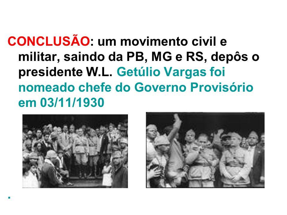 CONCLUSÃO: um movimento civil e militar, saindo da PB, MG e RS, depôs o presidente W.L. Getúlio Vargas foi nomeado chefe do Governo Provisório em 03/1