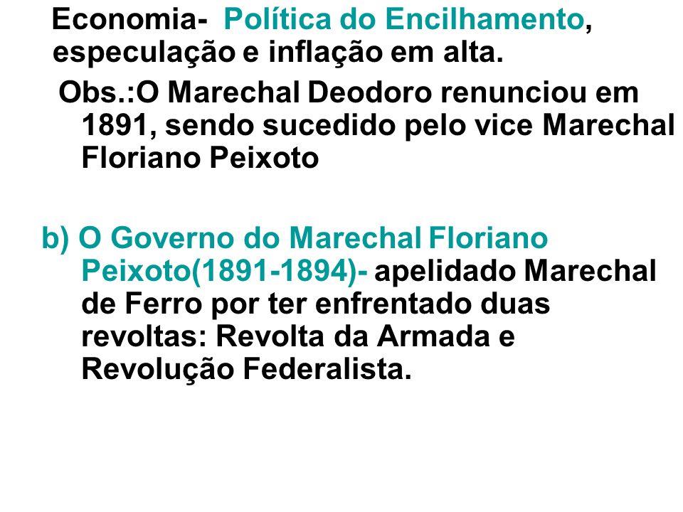 Economia- Política do Encilhamento, especulação e inflação em alta. Obs.:O Marechal Deodoro renunciou em 1891, sendo sucedido pelo vice Marechal Flori