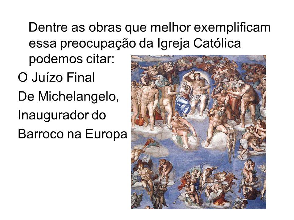 Dentre as obras que melhor exemplificam essa preocupação da Igreja Católica podemos citar: O Juízo Final De Michelangelo, Inaugurador do Barroco na Eu
