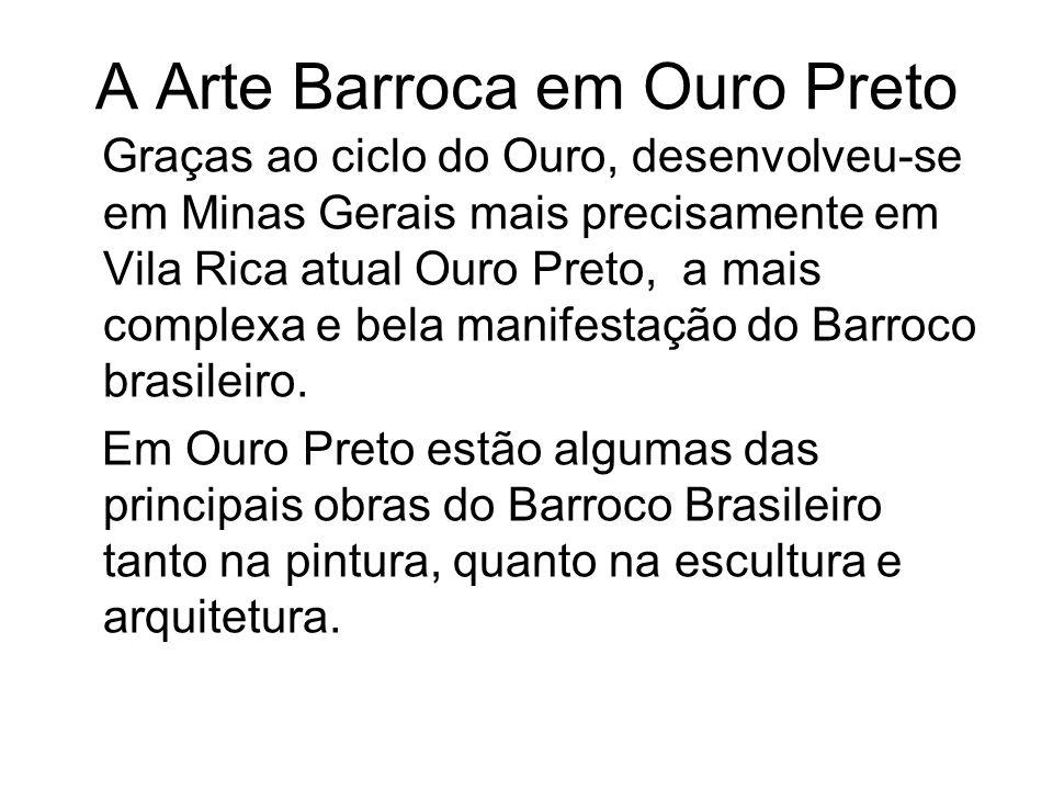 A Arte Barroca em Ouro Preto Graças ao ciclo do Ouro, desenvolveu-se em Minas Gerais mais precisamente em Vila Rica atual Ouro Preto, a mais complexa