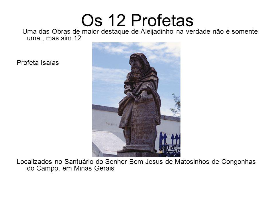 Os 12 Profetas Uma das Obras de maior destaque de Aleijadinho na verdade não é somente uma, mas sim 12. Profeta Isaías Localizados no Santuário do Sen