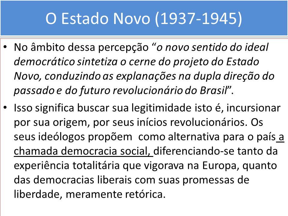 O Estado Novo (1937-1945) No âmbito dessa percepção o novo sentido do ideal democrático sintetiza o cerne do projeto do Estado Novo, conduzindo as exp