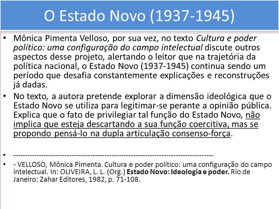 O Estado Novo (1937-1945) Mônica Pimenta Velloso, por sua vez, no texto Cultura e poder político: uma configuração do campo intelectual discute outros