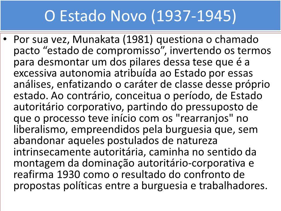 O Estado Novo (1937-1945) Por sua vez, Munakata (1981) questiona o chamado pacto estado de compromisso, invertendo os termos para desmontar um dos pil