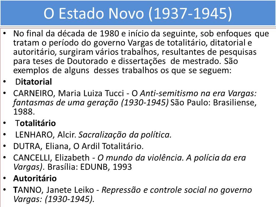 O Estado Novo (1937-1945) No final da década de 1980 e início da seguinte, sob enfoques que tratam o período do governo Vargas de totalitário, ditator