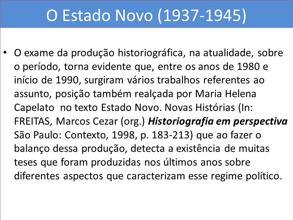 O Estado Novo (1937-1945) O exame da produção historiográfica, na atualidade, sobre o período, torna evidente que, entre os anos de 1980 e início de 1