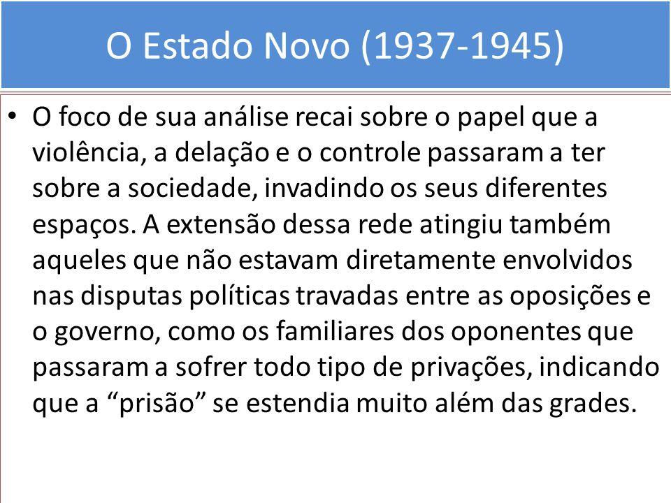 O Estado Novo (1937-1945) O foco de sua análise recai sobre o papel que a violência, a delação e o controle passaram a ter sobre a sociedade, invadind