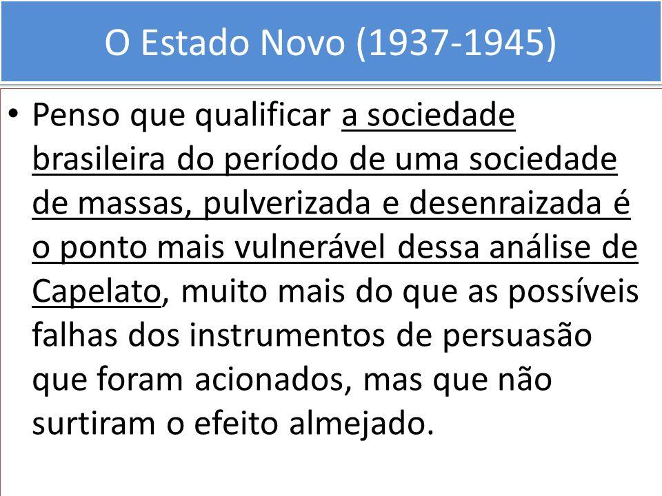 O Estado Novo (1937-1945) Penso que qualificar a sociedade brasileira do período de uma sociedade de massas, pulverizada e desenraizada é o ponto mais