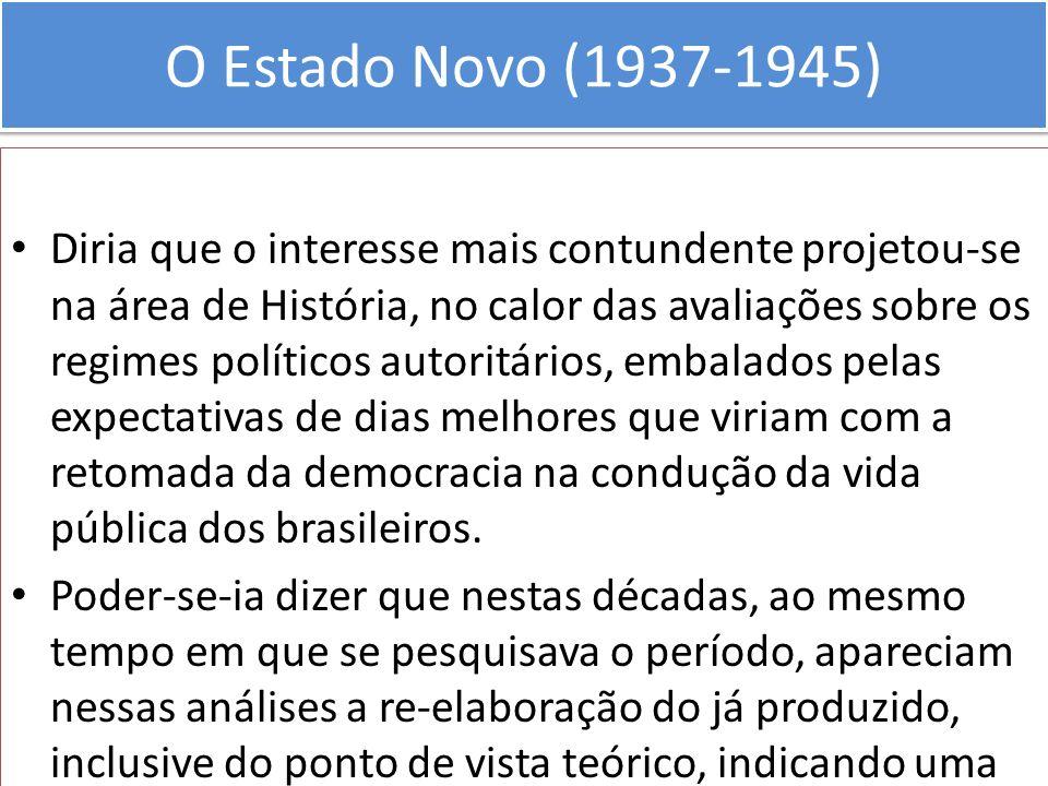 O Estado Novo (1937-1945) Diria que o interesse mais contundente projetou-se na área de História, no calor das avaliações sobre os regimes políticos a