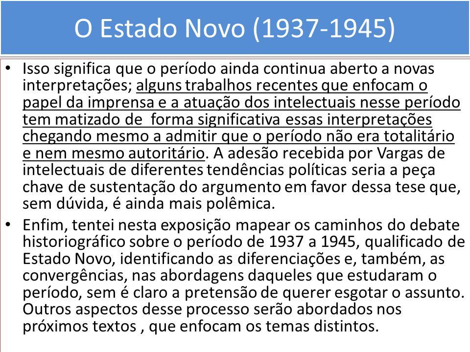 O Estado Novo (1937-1945) Isso significa que o período ainda continua aberto a novas interpretações; alguns trabalhos recentes que enfocam o papel da