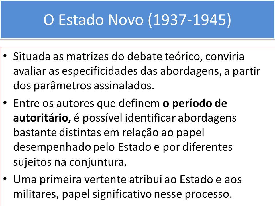 O Estado Novo (1937-1945) Situada as matrizes do debate teórico, conviria avaliar as especificidades das abordagens, a partir dos parâmetros assinalad