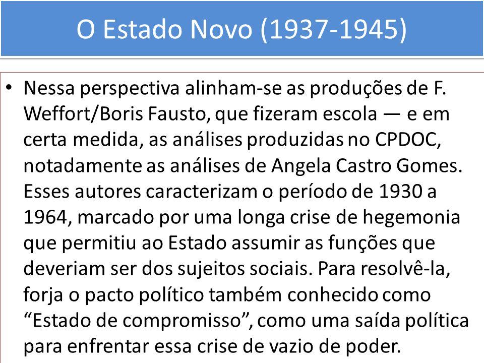 O Estado Novo (1937-1945) Nessa perspectiva alinham-se as produções de F. Weffort/Boris Fausto, que fizeram escola e em certa medida, as análises prod