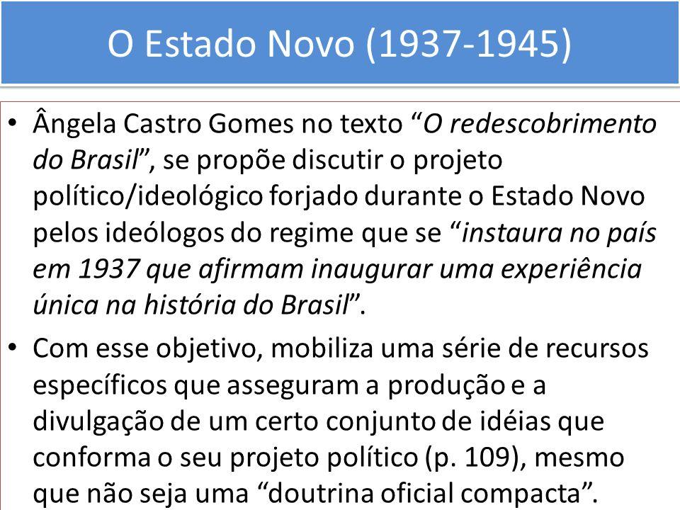 O Estado Novo (1937-1945) Ângela Castro Gomes no texto O redescobrimento do Brasil, se propõe discutir o projeto político/ideológico forjado durante o