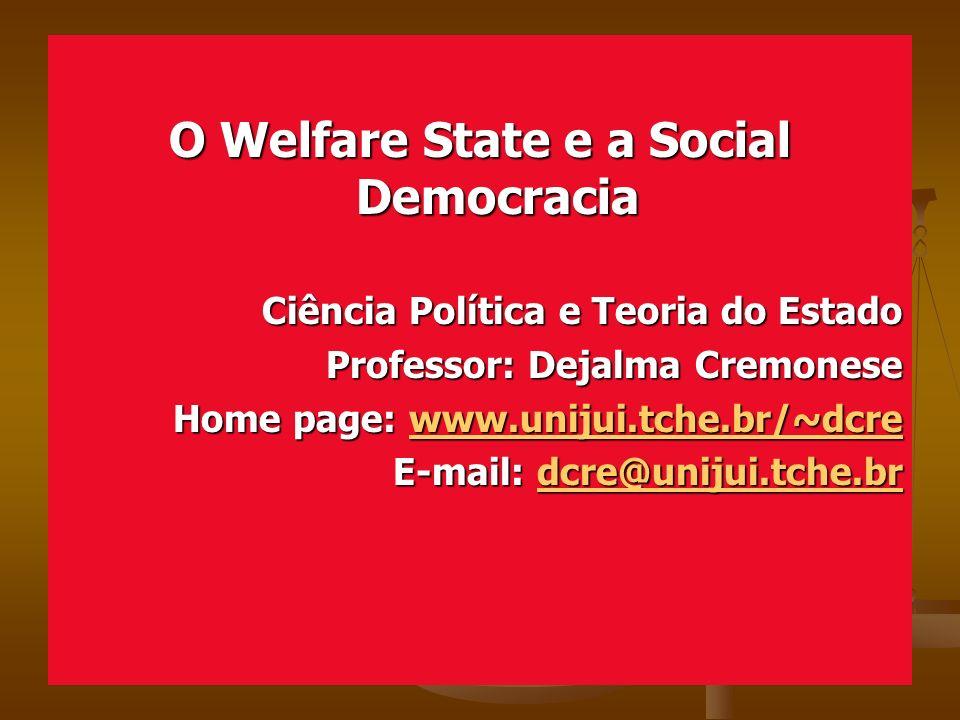 O Welfare State e a Social Democracia Ciência Política e Teoria do Estado Professor: Dejalma Cremonese Home page: www.unijui.tche.br/~dcre www.unijui.