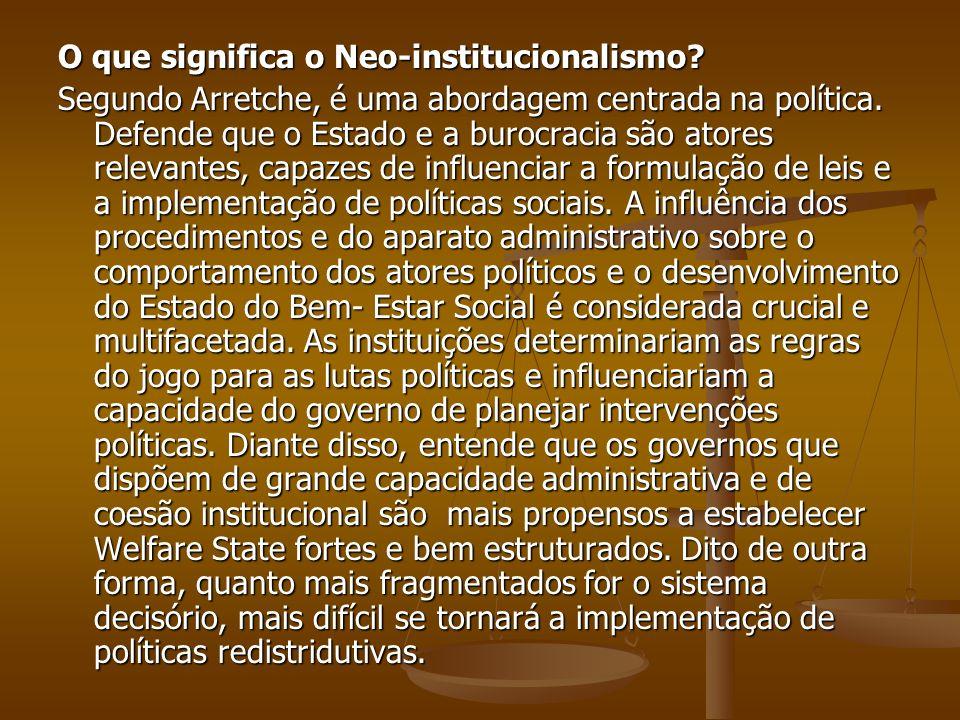 O que significa o Neo-institucionalismo? Segundo Arretche, é uma abordagem centrada na política. Defende que o Estado e a burocracia são atores releva