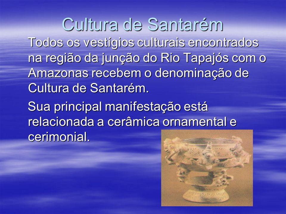 Cultura de Santarém Todos os vestígios culturais encontrados na região da junção do Rio Tapajós com o Amazonas recebem o denominação de Cultura de San