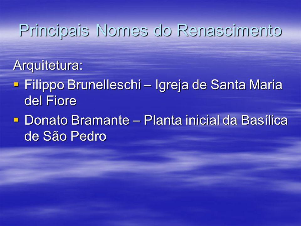 Principais Nomes do Renascimento Arquitetura: Filippo Brunelleschi – Igreja de Santa Maria del Fiore Filippo Brunelleschi – Igreja de Santa Maria del