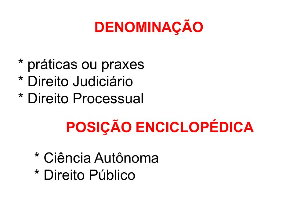 DENOMINAÇÃO * práticas ou praxes * Direito Judiciário * Direito Processual POSIÇÃO ENCICLOPÉDICA * Ciência Autônoma * Direito Público