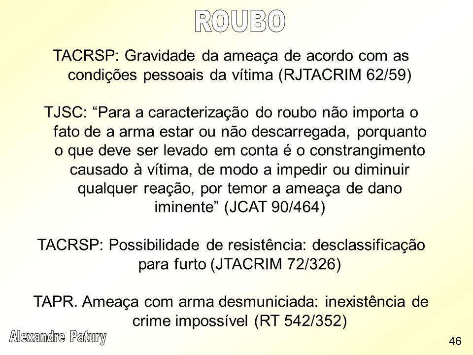 TACRSP: Gravidade da ameaça de acordo com as condições pessoais da vítima (RJTACRIM 62/59) TJSC: Para a caracterização do roubo não importa o fato de