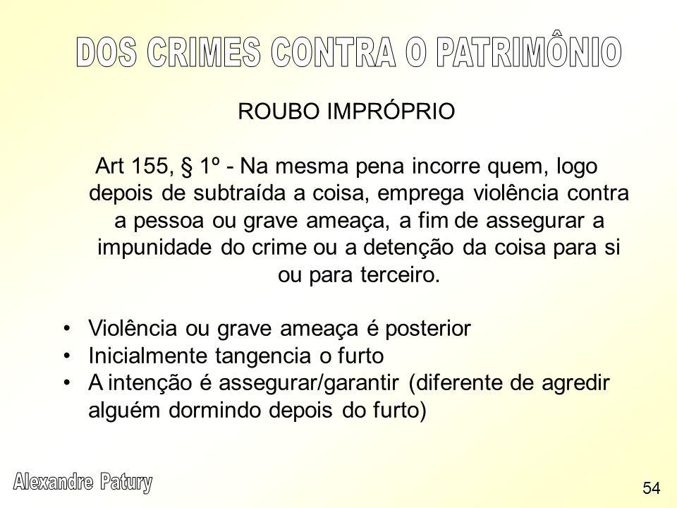 ROUBO IMPRÓPRIO Art 155, § 1º - Na mesma pena incorre quem, logo depois de subtraída a coisa, emprega violência contra a pessoa ou grave ameaça, a fim