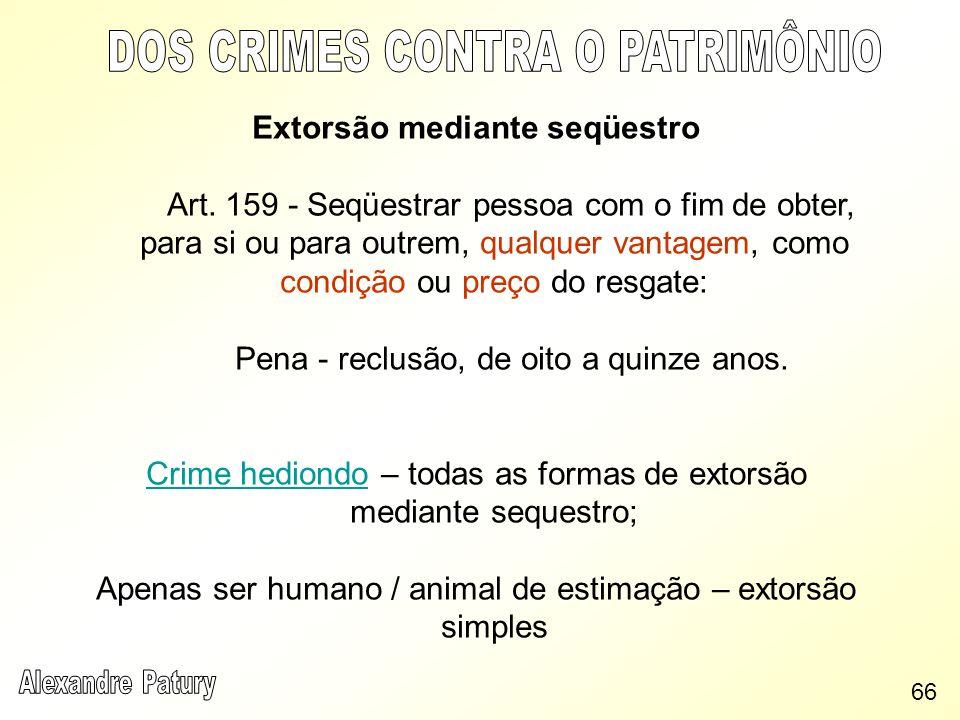 Extorsão mediante seqüestro Art. 159 - Seqüestrar pessoa com o fim de obter, para si ou para outrem, qualquer vantagem, como condição ou preço do resg