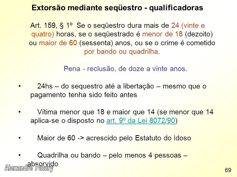 Extorsão mediante seqüestro - qualificadoras Art. 159, § 1º Se o seqüestro dura mais de 24 (vinte e quatro) horas, se o seqüestrado é menor de 18 (dez