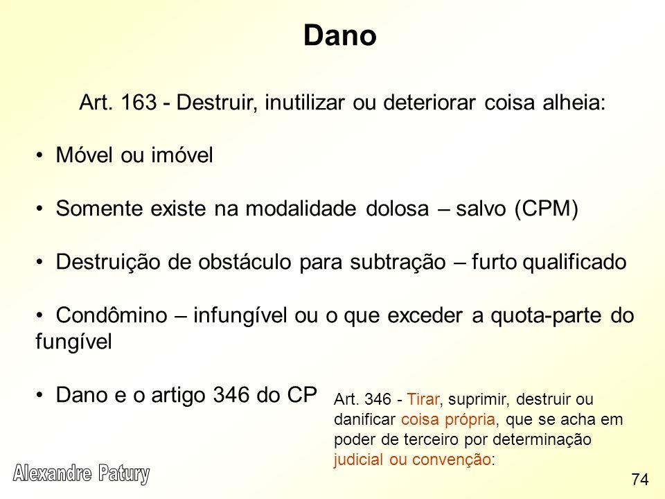 Dano Art. 163 - Destruir, inutilizar ou deteriorar coisa alheia: Móvel ou imóvel Somente existe na modalidade dolosa – salvo (CPM) Destruição de obstá