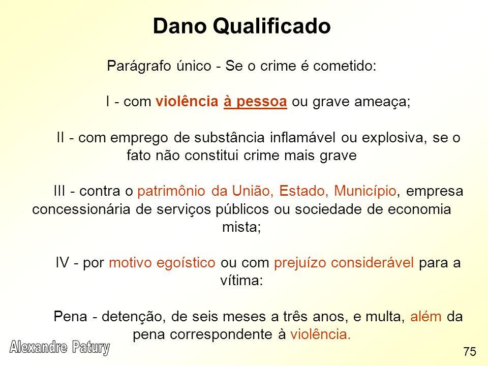 Dano Qualificado Parágrafo único - Se o crime é cometido: I - com violência à pessoa ou grave ameaça; II - com emprego de substância inflamável ou exp