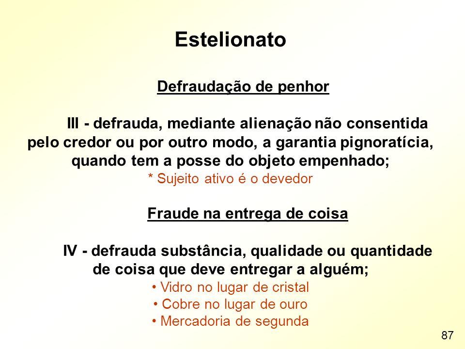 Estelionato Defraudação de penhor III - defrauda, mediante alienação não consentida pelo credor ou por outro modo, a garantia pignoratícia, quando tem