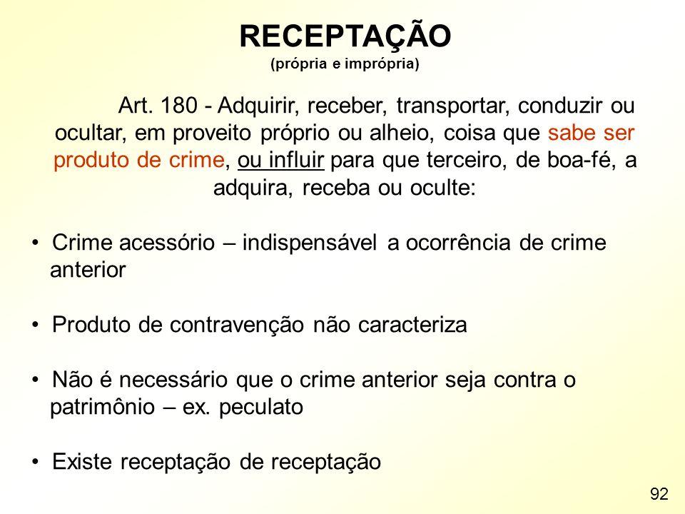 RECEPTAÇÃO (própria e imprópria) Art. 180 - Adquirir, receber, transportar, conduzir ou ocultar, em proveito próprio ou alheio, coisa que sabe ser pro