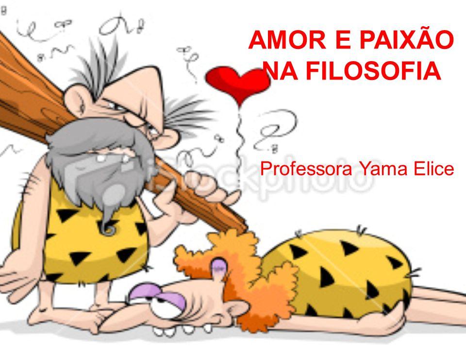 AMOR E PAIXÃO NA FILOSOFIA Professora Yama Elice