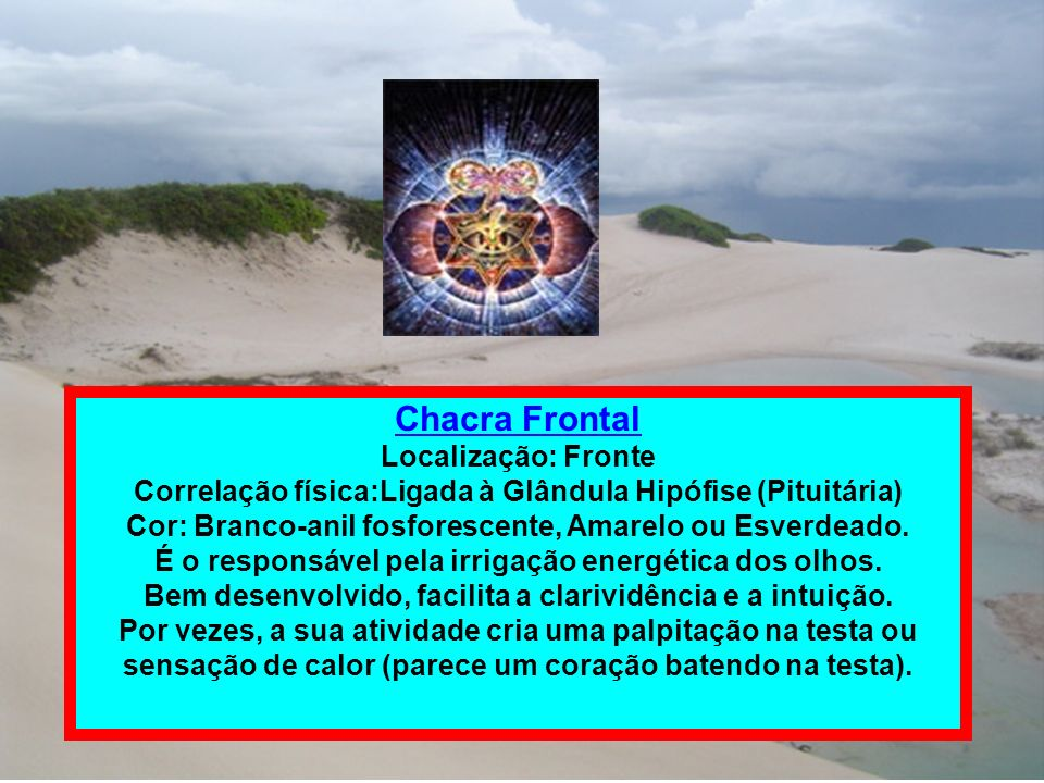 Chacra Frontal Localização: Fronte Correlação física:Ligada à Glândula Hipófise (Pituitária) Cor: Branco-anil fosforescente, Amarelo ou Esverdeado. É