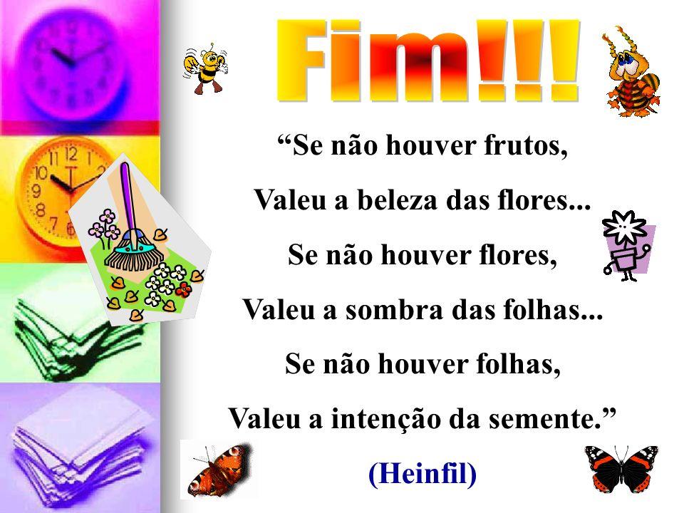Se não houver frutos, Valeu a beleza das flores... Se não houver flores, Valeu a sombra das folhas... Se não houver folhas, Valeu a intenção da sement