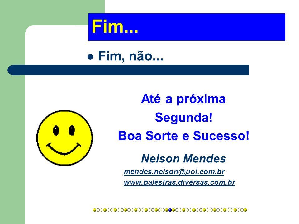 Fim... Fim, não... Até a próxima Segunda! Boa Sorte e Sucesso! Nelson Mendes mendes.nelson@uol.com.br www.palestras.diversas.com.br