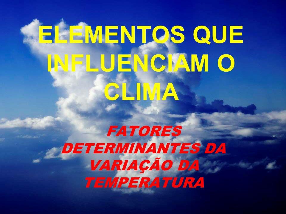 ELEMENTOS QUE INFLUENCIAM O CLIMA FATORES DETERMINANTES DA VARIAÇÃO DA TEMPERATURA