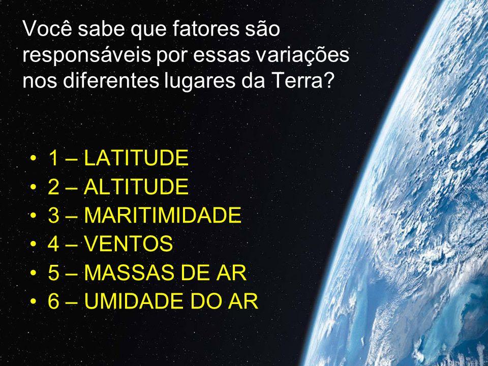 Você sabe que fatores são responsáveis por essas variações nos diferentes lugares da Terra? 1 – LATITUDE 2 – ALTITUDE 3 – MARITIMIDADE 4 – VENTOS 5 –