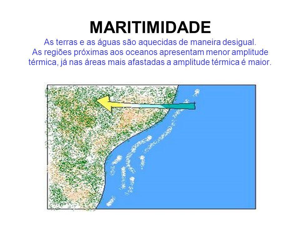 MARITIMIDADE As terras e as águas são aquecidas de maneira desigual. As regiões próximas aos oceanos apresentam menor amplitude térmica, já nas áreas