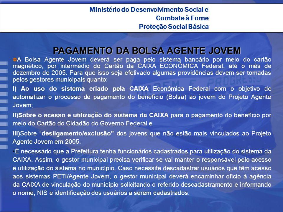 Ministério do Desenvolvimento Social e Combate à Fome Proteção Social Básica PAGAMENTO DA BOLSA AGENTE JOVEM A Bolsa Agente Jovem deverá ser paga pelo