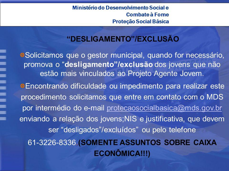 Ministério do Desenvolvimento Social e Combate à Fome Proteção Social Básica DESLIGAMENTO/EXCLUSÃO Solicitamos que o gestor municipal, quando for nece