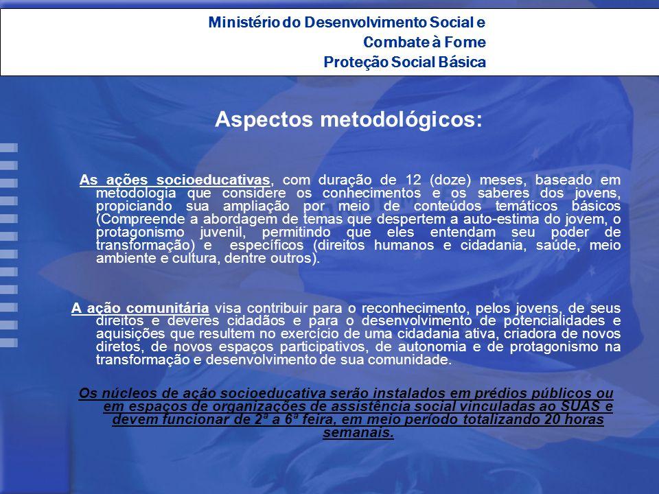 Ministério do Desenvolvimento Social e Combate à Fome Proteção Social Básica Aspectos metodológicos: As ações socioeducativas, com duração de 12 (doze