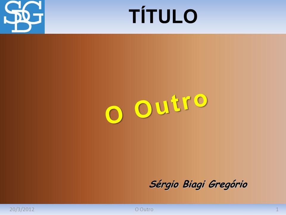 20/3/20121O Outro TÍTULO Sérgio Biagi Gregório O Outro