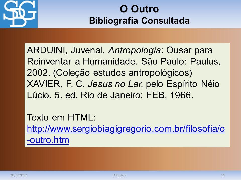 O Outro Bibliografia Consultada 20/3/2012O Outro15 ARDUINI, Juvenal. Antropologia: Ousar para Reinventar a Humanidade. São Paulo: Paulus, 2002. (Coleç