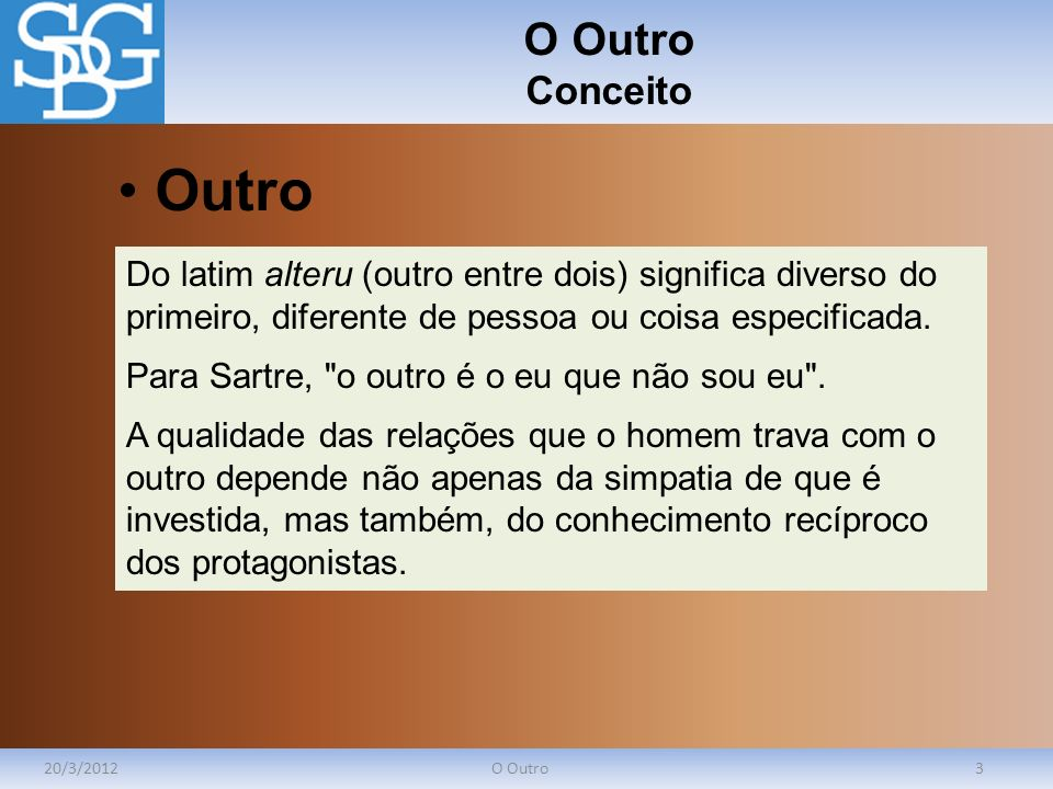 O Outro Conceito 20/3/2012O Outro3 Do latim alteru (outro entre dois) significa diverso do primeiro, diferente de pessoa ou coisa especificada. Para S