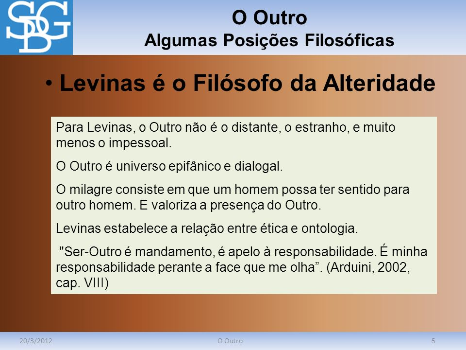 O Outro Algumas Posições Filosóficas 20/3/2012O Outro5 Para Levinas, o Outro não é o distante, o estranho, e muito menos o impessoal. O Outro é univer