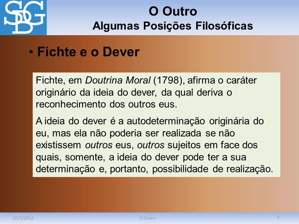 O Outro Algumas Posições Filosóficas 20/3/2012O Outro7 Fichte, em Doutrina Moral (1798), afirma o caráter originário da ideia do dever, da qual deriva