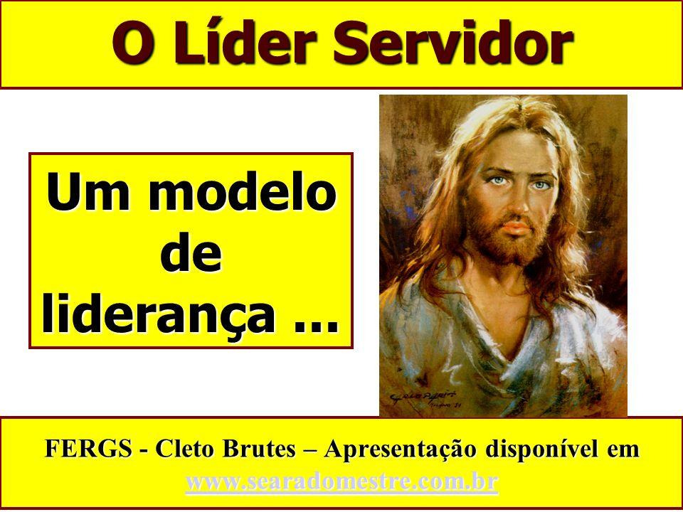 O Líder Servidor FERGS - Cleto Brutes – Apresentação disponível em www.searadomestre.com.br www.searadomestre.com.br Um modelo de liderança...